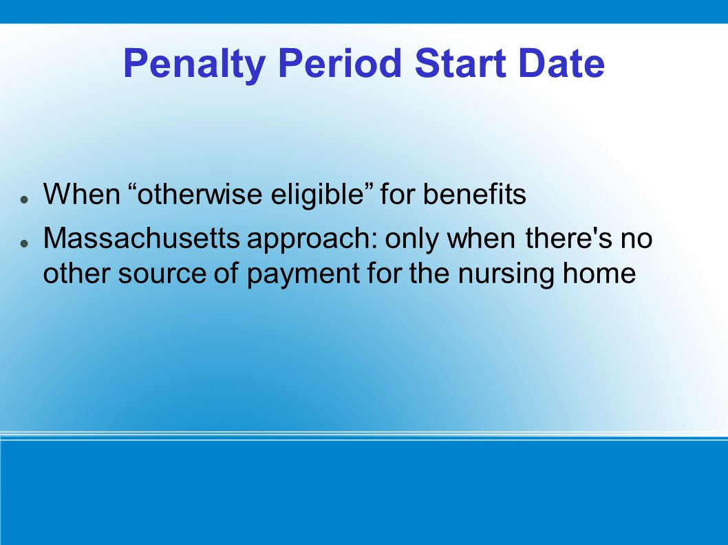 Penalty Period Start Date When otherwise eligible for benefits Massachusetts approach: only when there s no other source of payment for the nursing home