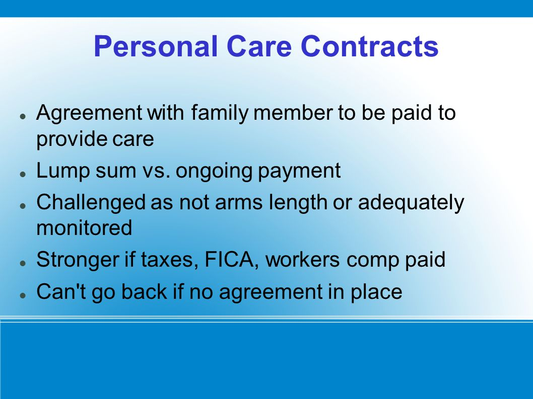 Personal Care Contracts Agreement with family member to be paid to provide care Lump sum vs. ongoing payment Challenged as not arms length or adequate