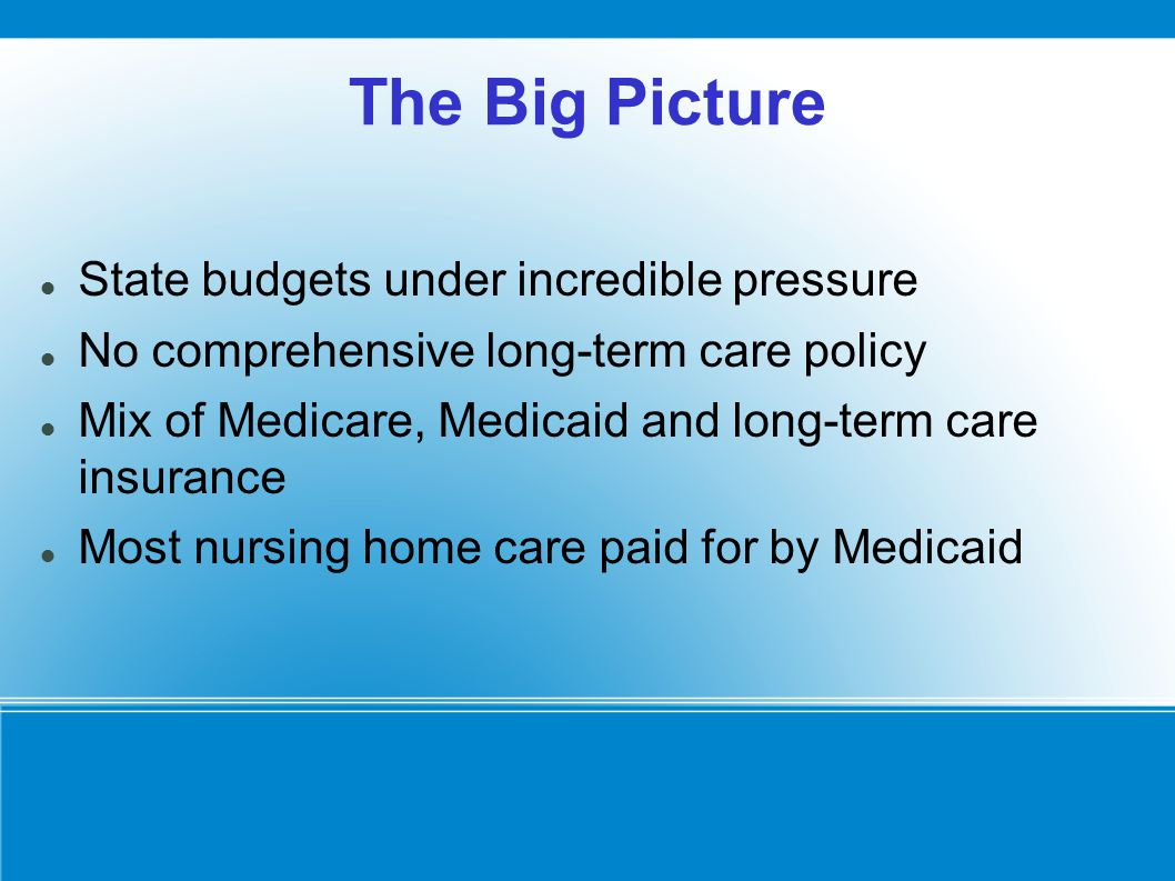 The Big Picture State budgets under incredible pressure No comprehensive long-term care policy Mix of Medicare, Medicaid and long-term care insurance Most nursing home care paid for by Medicaid
