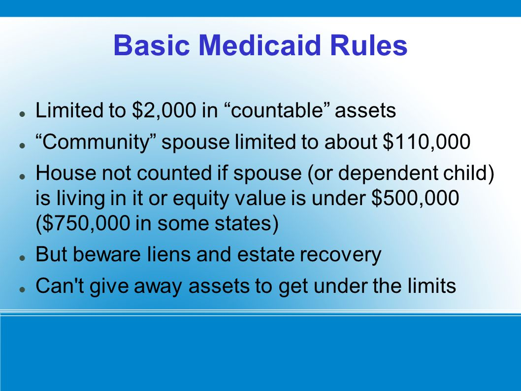 """Basic Medicaid Rules Limited to $2,000 in """"countable"""" assets """"Community"""" spouse limited to about $110,000 House not counted if spouse (or dependent ch"""