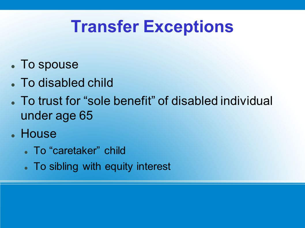 Transfer Exceptions To spouse To disabled child To trust for sole benefit of disabled individual under age 65 House To caretaker child To sibling with equity interest
