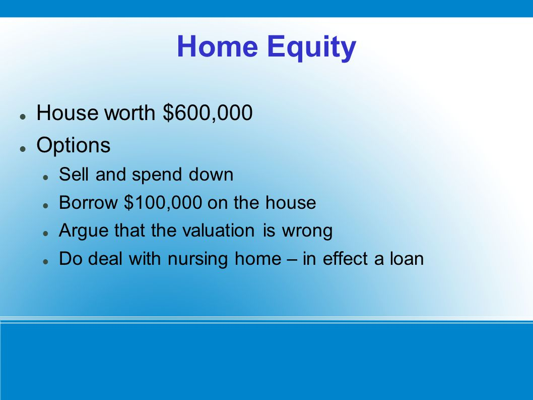 Home Equity House worth $600,000 Options Sell and spend down Borrow $100,000 on the house Argue that the valuation is wrong Do deal with nursing home