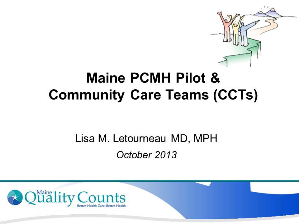 Maine PCMH Pilot & Community Care Teams (CCTs) Lisa M. Letourneau MD, MPH October 2013