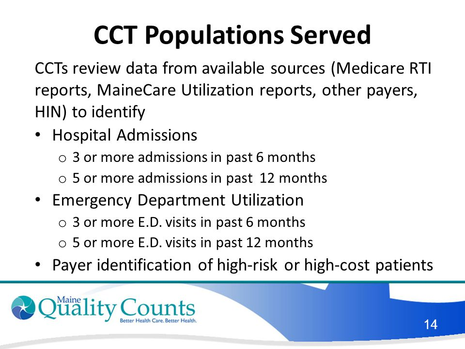 CCT Populations Served CCTs review data from available sources (Medicare RTI reports, MaineCare Utilization reports, other payers, HIN) to identify Hospital Admissions o 3 or more admissions in past 6 months o 5 or more admissions in past 12 months Emergency Department Utilization o 3 or more E.D.