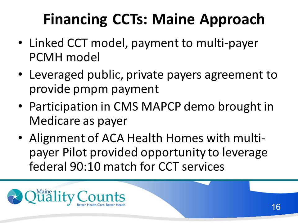 Financing CCTs: Maine Approach Linked CCT model, payment to multi-payer PCMH model Leveraged public, private payers agreement to provide pmpm payment Participation in CMS MAPCP demo brought in Medicare as payer Alignment of ACA Health Homes with multi- payer Pilot provided opportunity to leverage federal 90:10 match for CCT services 16