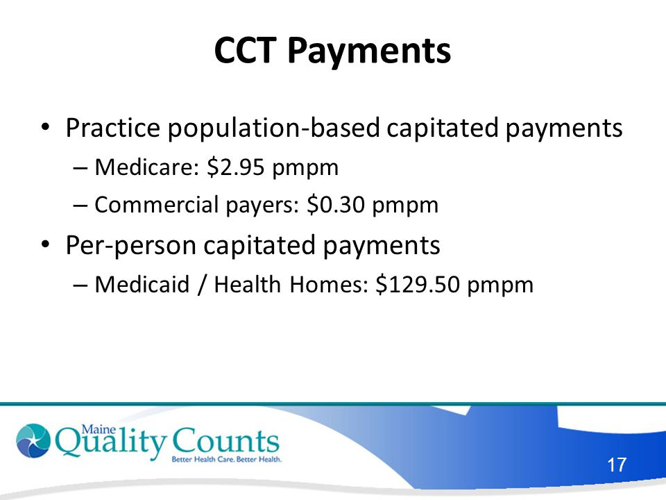 CCT Payments Practice population-based capitated payments – Medicare: $2.95 pmpm – Commercial payers: $0.30 pmpm Per-person capitated payments – Medicaid / Health Homes: $129.50 pmpm 17