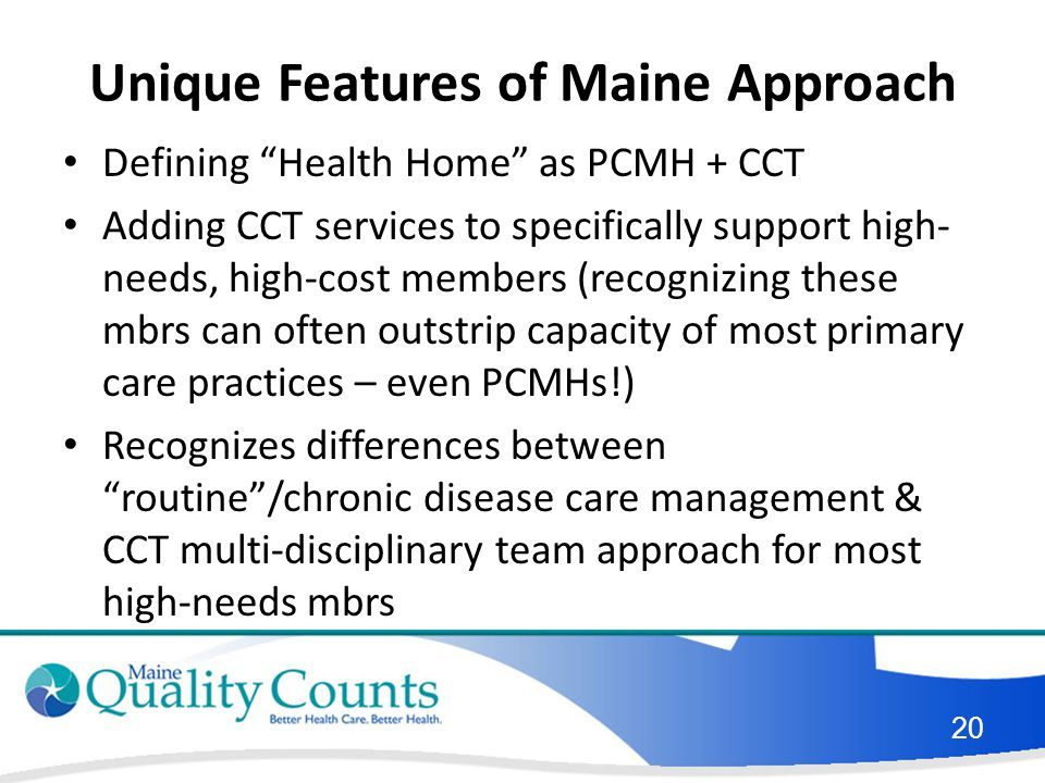 Unique Features of Maine Approach Defining Health Home as PCMH + CCT Adding CCT services to specifically support high- needs, high-cost members (recognizing these mbrs can often outstrip capacity of most primary care practices – even PCMHs!) Recognizes differences between routine /chronic disease care management & CCT multi-disciplinary team approach for most high-needs mbrs 20