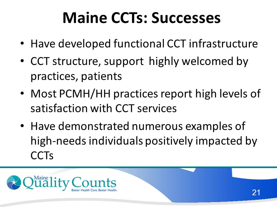 Maine CCTs: Successes Have developed functional CCT infrastructure CCT structure, support highly welcomed by practices, patients Most PCMH/HH practices report high levels of satisfaction with CCT services Have demonstrated numerous examples of high-needs individuals positively impacted by CCTs 21