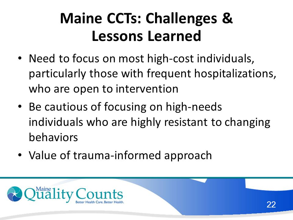 Maine CCTs: Challenges & Lessons Learned Need to focus on most high-cost individuals, particularly those with frequent hospitalizations, who are open to intervention Be cautious of focusing on high-needs individuals who are highly resistant to changing behaviors Value of trauma-informed approach 22