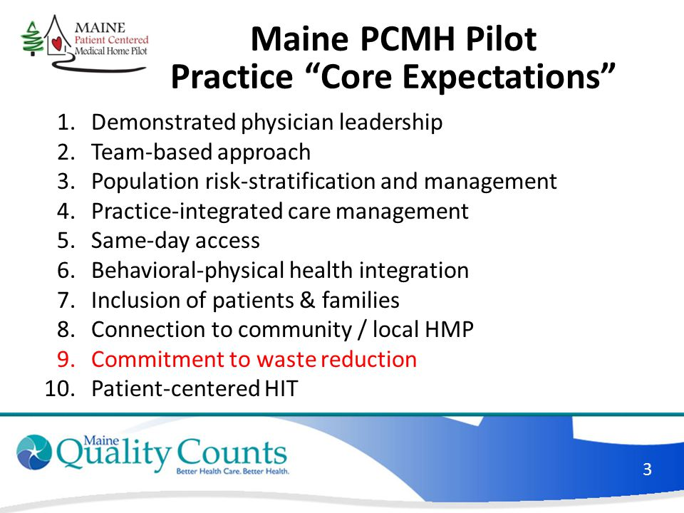 Maine PCMH Pilot Practice Core Expectations 1.Demonstrated physician leadership 2.Team-based approach 3.Population risk-stratification and management 4.Practice-integrated care management 5.Same-day access 6.Behavioral-physical health integration 7.Inclusion of patients & families 8.Connection to community / local HMP 9.Commitment to waste reduction 10.Patient-centered HIT 3