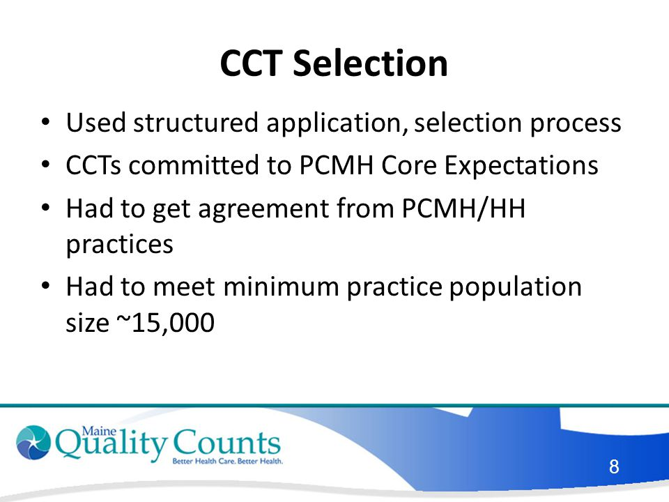 CCT Selection Used structured application, selection process CCTs committed to PCMH Core Expectations Had to get agreement from PCMH/HH practices Had to meet minimum practice population size ~15,000 8