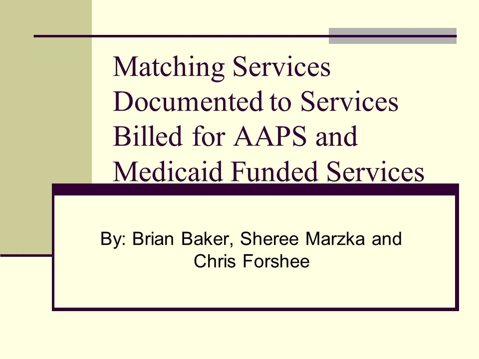 Matching Services Documented to Services Billed for AAPS and Medicaid Funded Services By: Brian Baker, Sheree Marzka and Chris Forshee