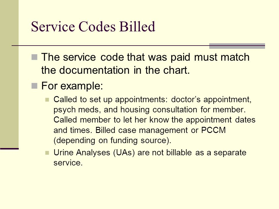 Service Codes Billed The service code that was paid must match the documentation in the chart. For example: Called to set up appointments: doctor's ap