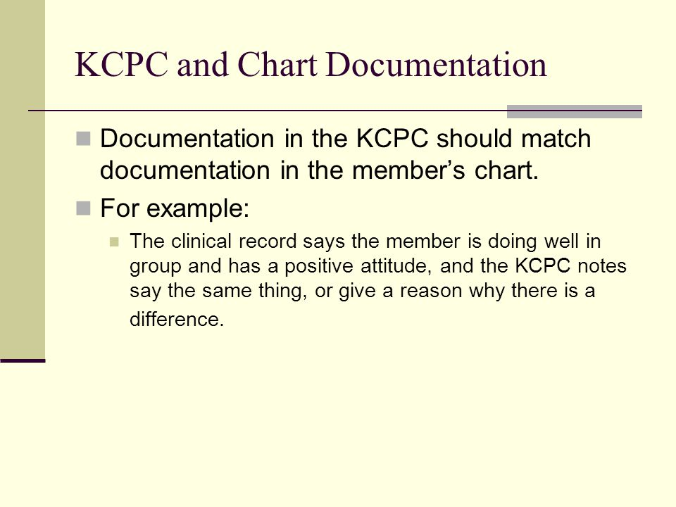 KCPC and Chart Documentation Documentation in the KCPC should match documentation in the member's chart. For example: The clinical record says the mem