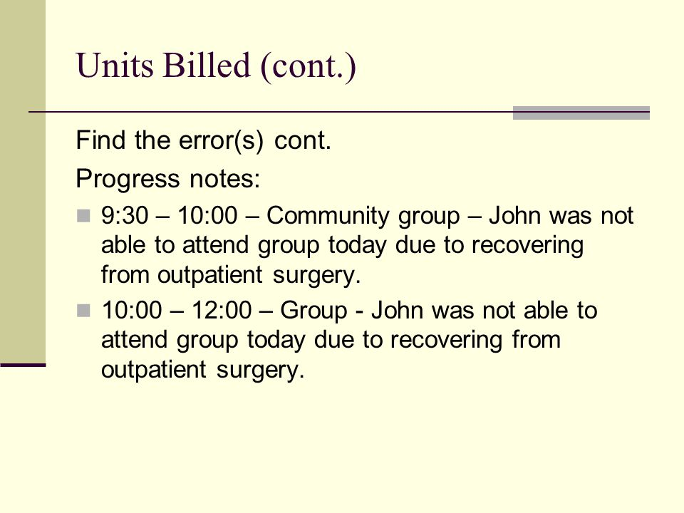 Find the error(s) cont. Progress notes: 9:30 – 10:00 – Community group – John was not able to attend group today due to recovering from outpatient sur