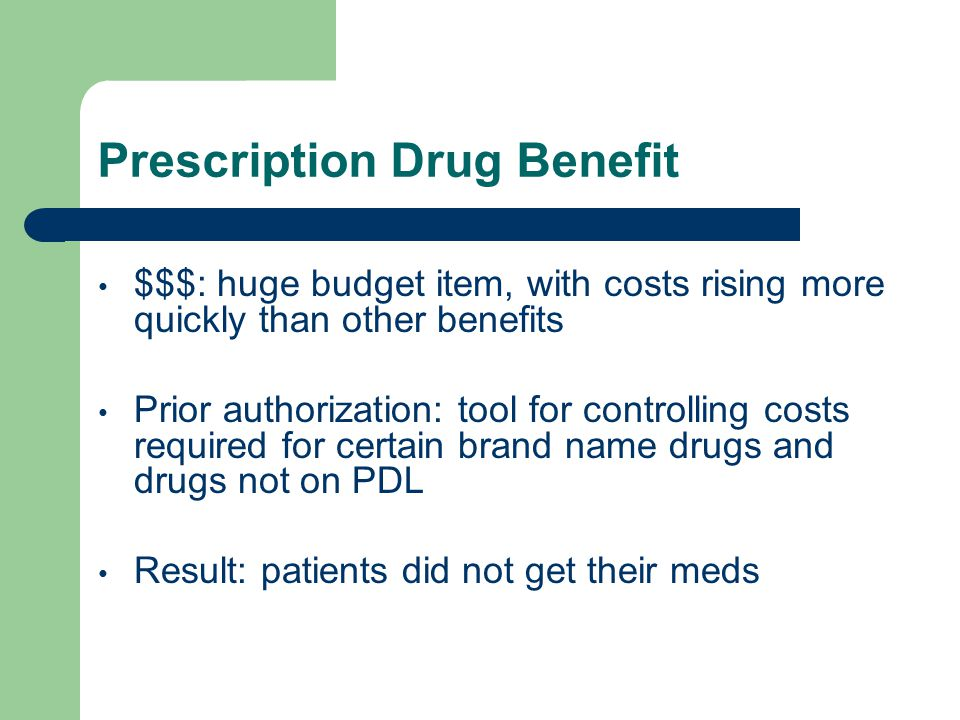 Prescription Drug Benefit $$$: huge budget item, with costs rising more quickly than other benefits Prior authorization: tool for controlling costs required for certain brand name drugs and drugs not on PDL Result: patients did not get their meds
