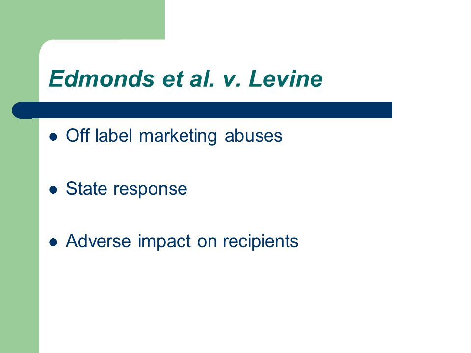 Edmonds et al. v. Levine Off label marketing abuses State response Adverse impact on recipients