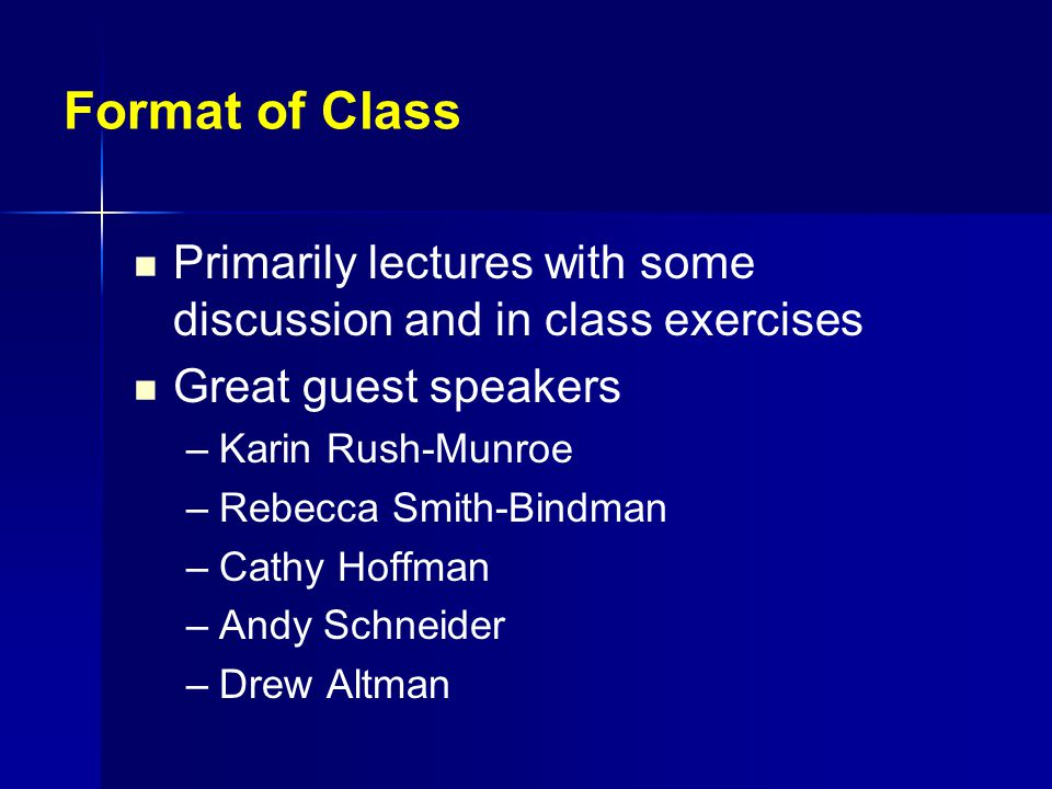 Format of Class Primarily lectures with some discussion and in class exercises Great guest speakers – –Karin Rush-Munroe – –Rebecca Smith-Bindman – –Cathy Hoffman – –Andy Schneider – –Drew Altman