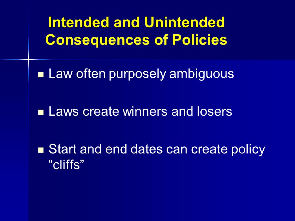 Intended and Unintended Consequences of Policies Law often purposely ambiguous Laws create winners and losers Start and end dates can create policy cliffs