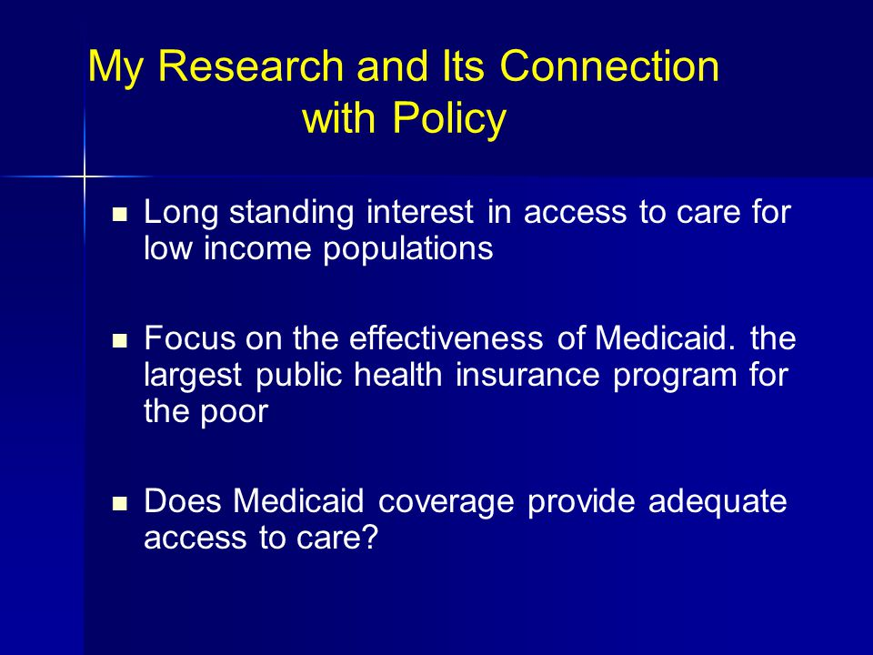 My Research and Its Connection with Policy Long standing interest in access to care for low income populations Focus on the effectiveness of Medicaid.