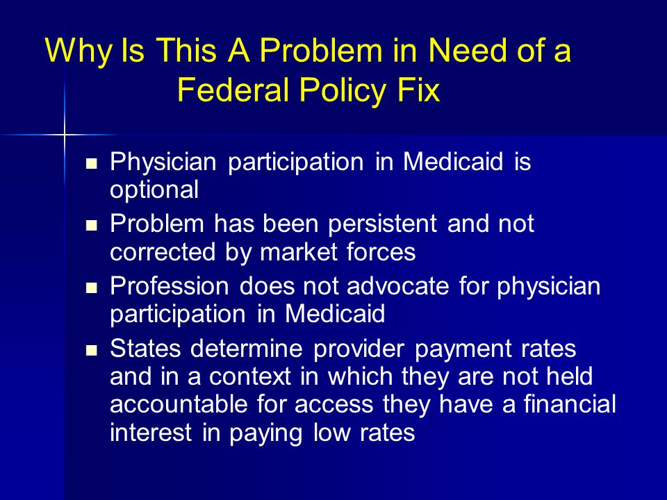Why Is This A Problem in Need of a Federal Policy Fix Physician participation in Medicaid is optional Problem has been persistent and not corrected by market forces Profession does not advocate for physician participation in Medicaid States determine provider payment rates and in a context in which they are not held accountable for access they have a financial interest in paying low rates