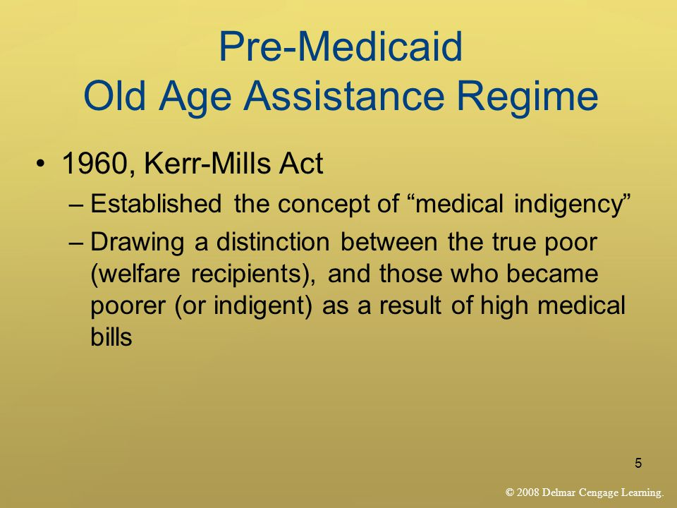 "© 2008 Delmar Cengage Learning. 5 Pre-Medicaid Old Age Assistance Regime 1960, Kerr-Mills Act –Established the concept of ""medical indigency"" –Drawing"