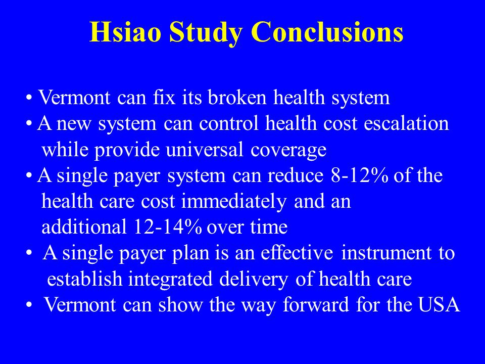 Hsiao Study Conclusions Vermont can fix its broken health system A new system can control health cost escalation while provide universal coverage A single payer system can reduce 8-12% of the health care cost immediately and an additional 12-14% over time A single payer plan is an effective instrument to establish integrated delivery of health care Vermont can show the way forward for the USA