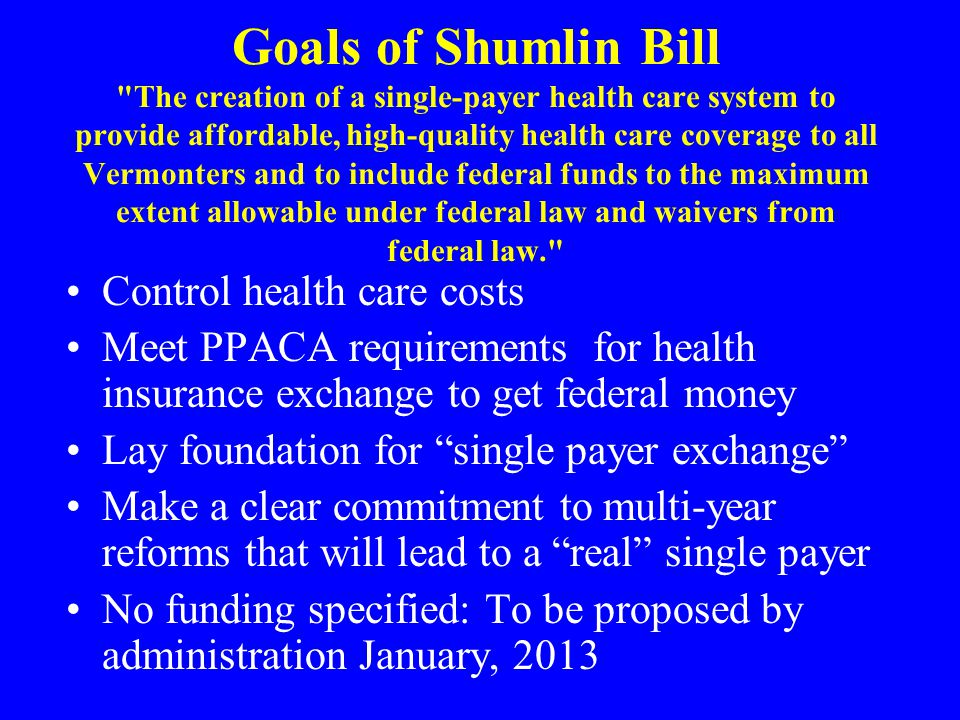 Goals of Shumlin Bill The creation of a single-payer health care system to provide affordable, high-quality health care coverage to all Vermonters and to include federal funds to the maximum extent allowable under federal law and waivers from federal law. Control health care costs Meet PPACA requirements for health insurance exchange to get federal money Lay foundation for single payer exchange Make a clear commitment to multi-year reforms that will lead to a real single payer No funding specified: To be proposed by administration January, 2013