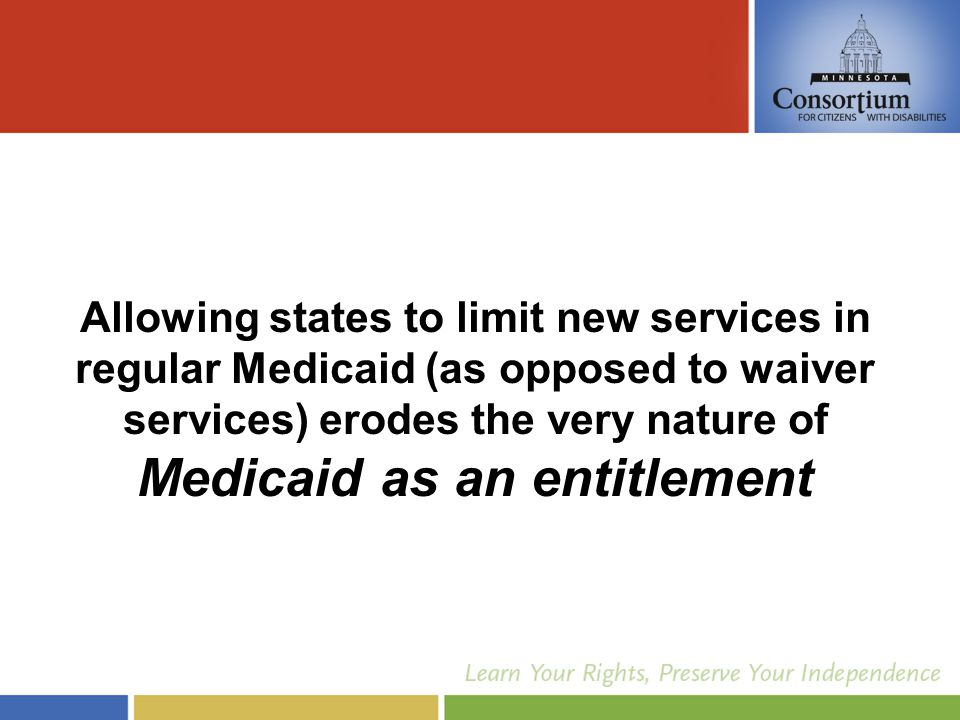 Allowing states to limit new services in regular Medicaid (as opposed to waiver services) erodes the very nature of Medicaid as an entitlement