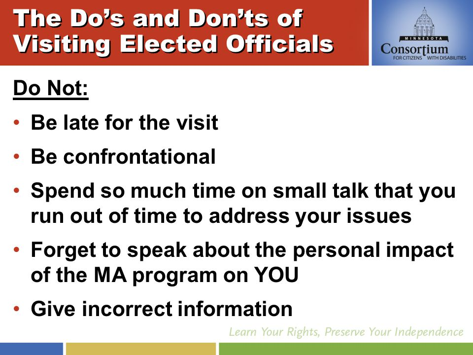 Do Not: Be late for the visit Be confrontational Spend so much time on small talk that you run out of time to address your issues Forget to speak about the personal impact of the MA program on YOU Give incorrect information The Do's and Don'ts of Visiting Elected Officials