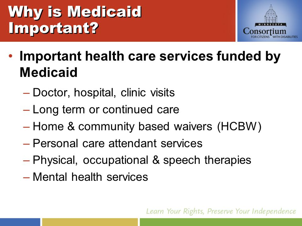 Minnesotans Eligible 96,000 persons with disabilities are eligible for Medicaid in Minnesota 46% Out of the 96,000 eligible, 44,000 (46%) persons with disabilities use Medicaid for long term services (PCA, HCBW, etc) as well as for basic and specialty health care services Basic Care Long Term Services 54% 46%
