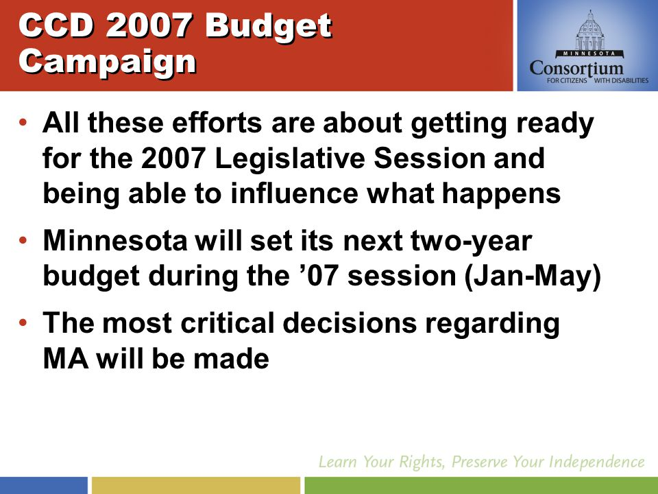 CCD 2007 Budget Campaign All these efforts are about getting ready for the 2007 Legislative Session and being able to influence what happens Minnesota will set its next two-year budget during the '07 session (Jan-May) The most critical decisions regarding MA will be made