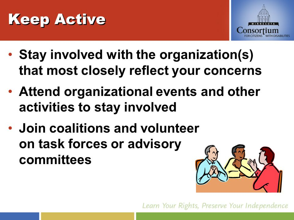Keep Active Stay involved with the organization(s) that most closely reflect your concerns Attend organizational events and other activities to stay involved Join coalitions and volunteer on task forces or advisory committees