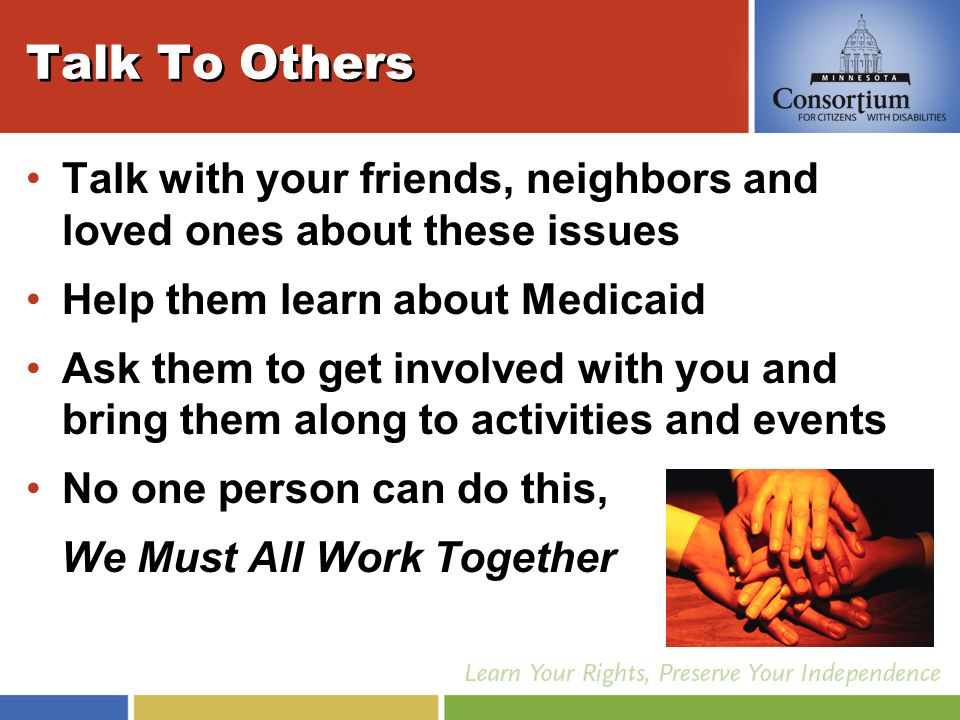 Talk To Others Talk with your friends, neighbors and loved ones about these issues Help them learn about Medicaid Ask them to get involved with you and bring them along to activities and events No one person can do this, We Must All Work Together