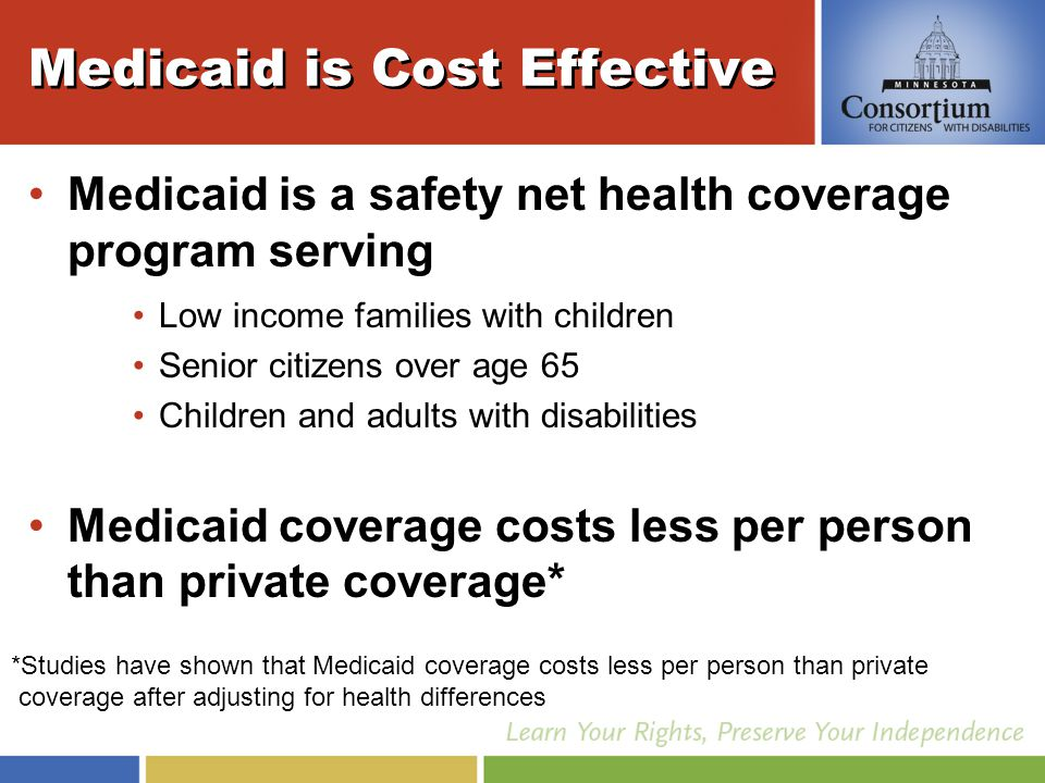 Medicaid is Cost Effective Medicaid is a safety net health coverage program serving Low income families with children Senior citizens over age 65 Children and adults with disabilities Medicaid coverage costs less per person than private coverage* *Studies have shown that Medicaid coverage costs less per person than private coverage after adjusting for health differences