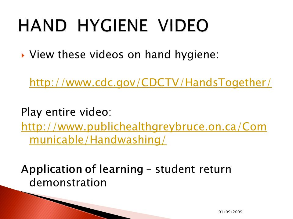  View these videos on hand hygiene: http://www.cdc.gov/CDCTV/HandsTogether/ Play entire video: http://www.publichealthgreybruce.on.ca/Com municable/Handwashing/ Application of learning – student return demonstration 01/09/2009