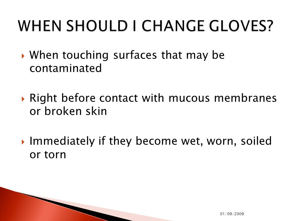  When touching surfaces that may be contaminated  Right before contact with mucous membranes or broken skin  Immediately if they become wet, worn, soiled or torn 01/09/2009