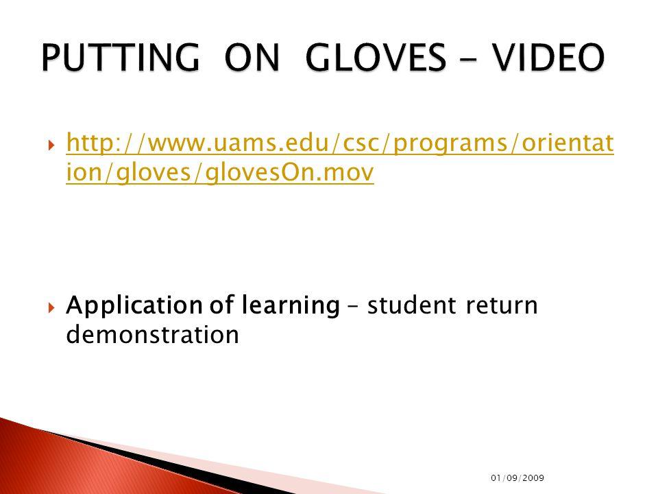  http://www.uams.edu/csc/programs/orientat ion/gloves/glovesOn.mov http://www.uams.edu/csc/programs/orientat ion/gloves/glovesOn.mov  Application of learning – student return demonstration 01/09/2009