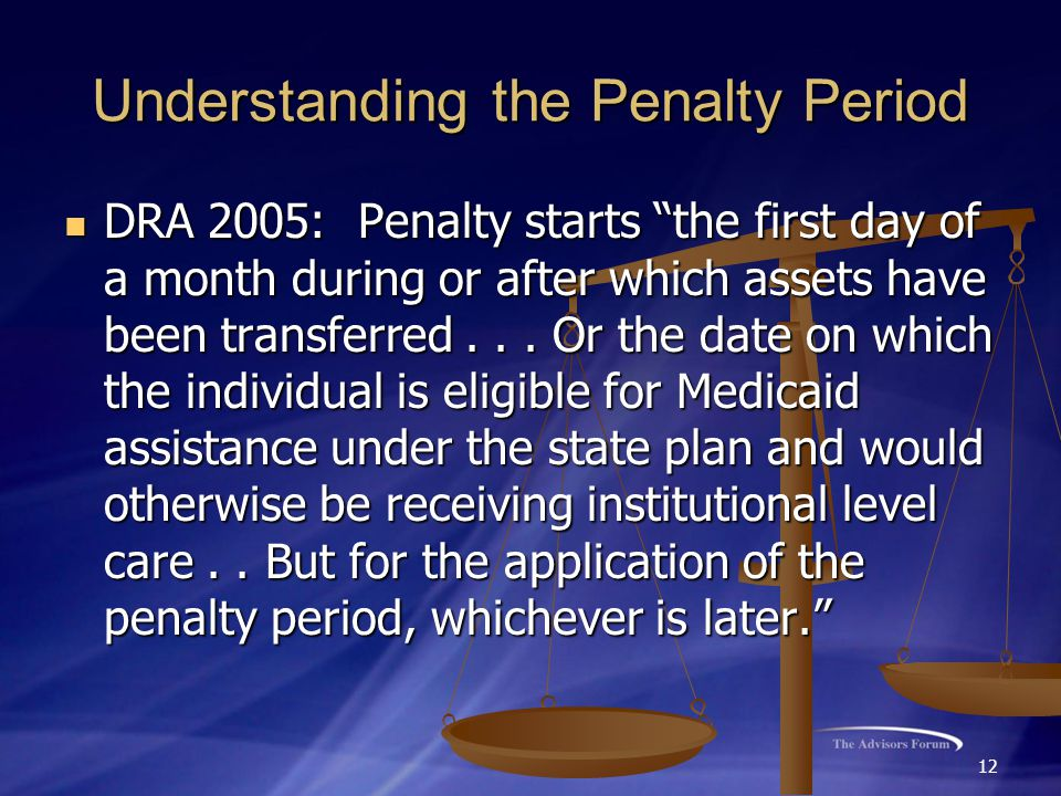 12 Understanding the Penalty Period DRA 2005: Penalty starts the first day of a month during or after which assets have been transferred...