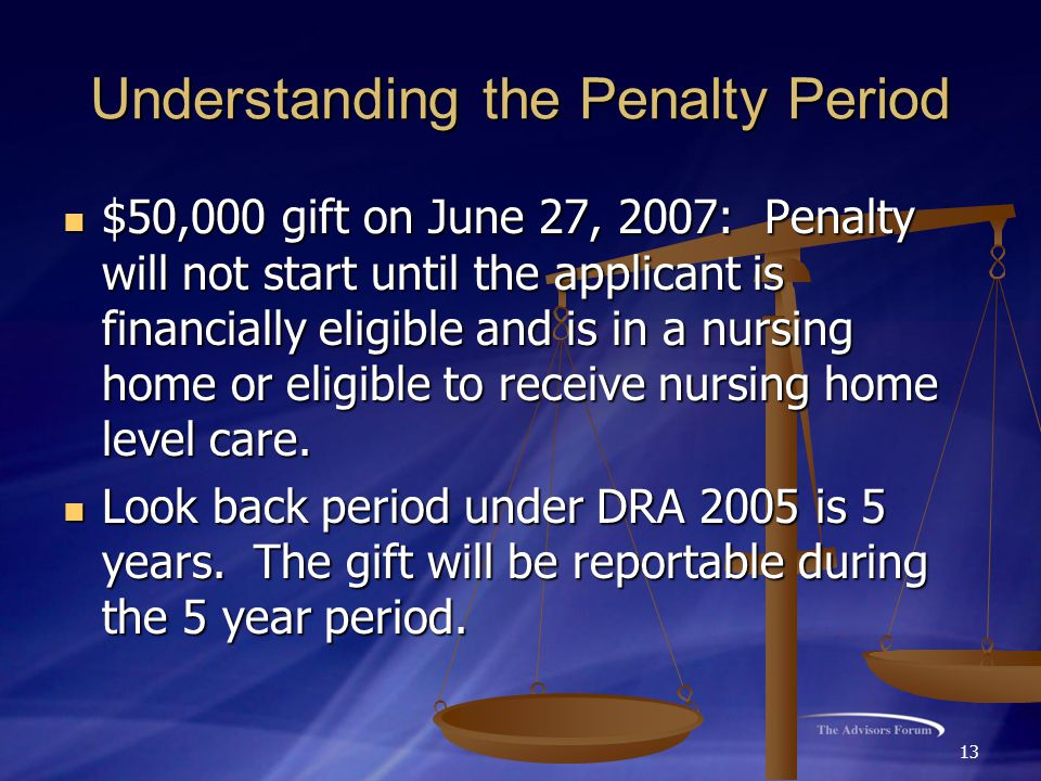 13 Understanding the Penalty Period $50,000 gift on June 27, 2007: Penalty will not start until the applicant is financially eligible and is in a nurs