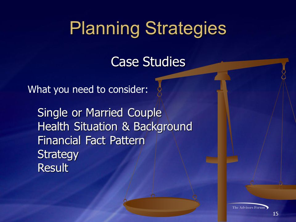 15 Planning Strategies Case Studies Single or Married Couple Health Situation & Background Financial Fact Pattern StrategyResult What you need to consider: