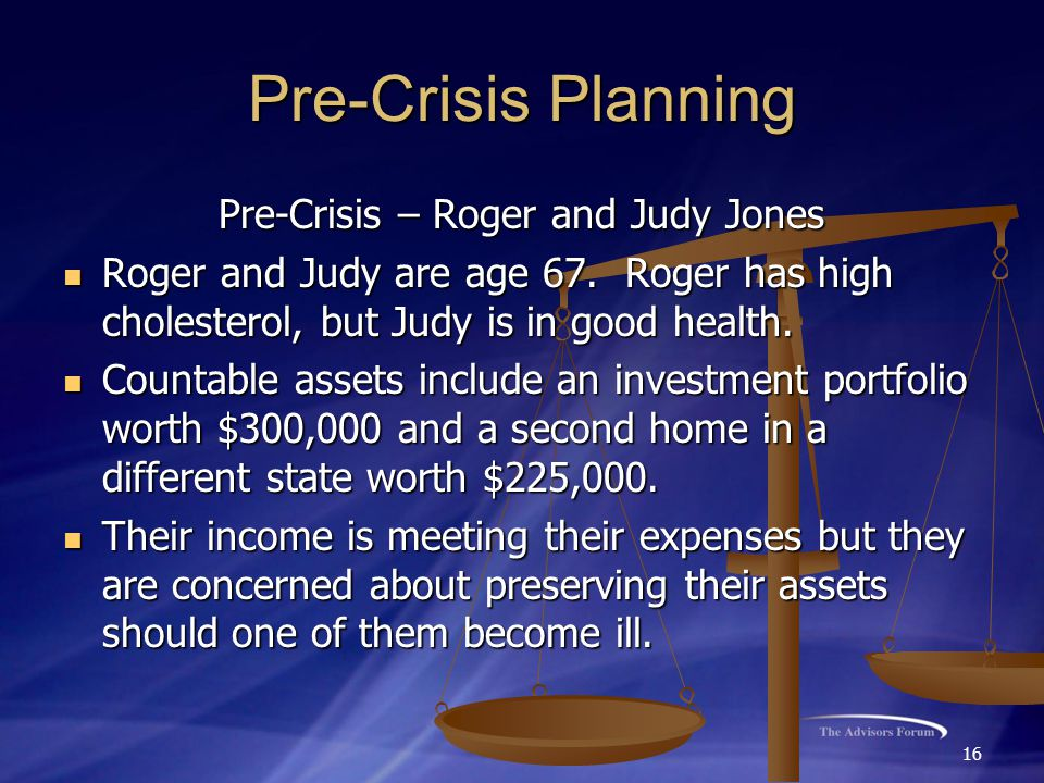 16 Pre-Crisis Planning Pre-Crisis – Roger and Judy Jones Roger and Judy are age 67. Roger has high cholesterol, but Judy is in good health. Roger and