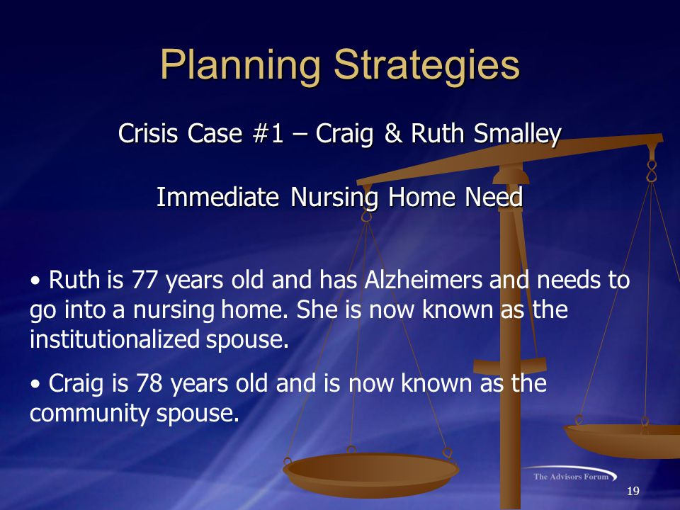 19 Planning Strategies Crisis Case #1 – Craig & Ruth Smalley Immediate Nursing Home Need Ruth is 77 years old and has Alzheimers and needs to go into a nursing home.