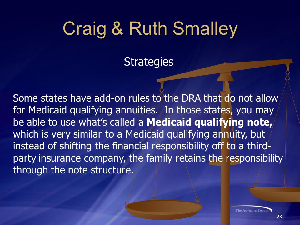 23 Craig & Ruth Smalley Strategies Some states have add-on rules to the DRA that do not allow for Medicaid qualifying annuities.