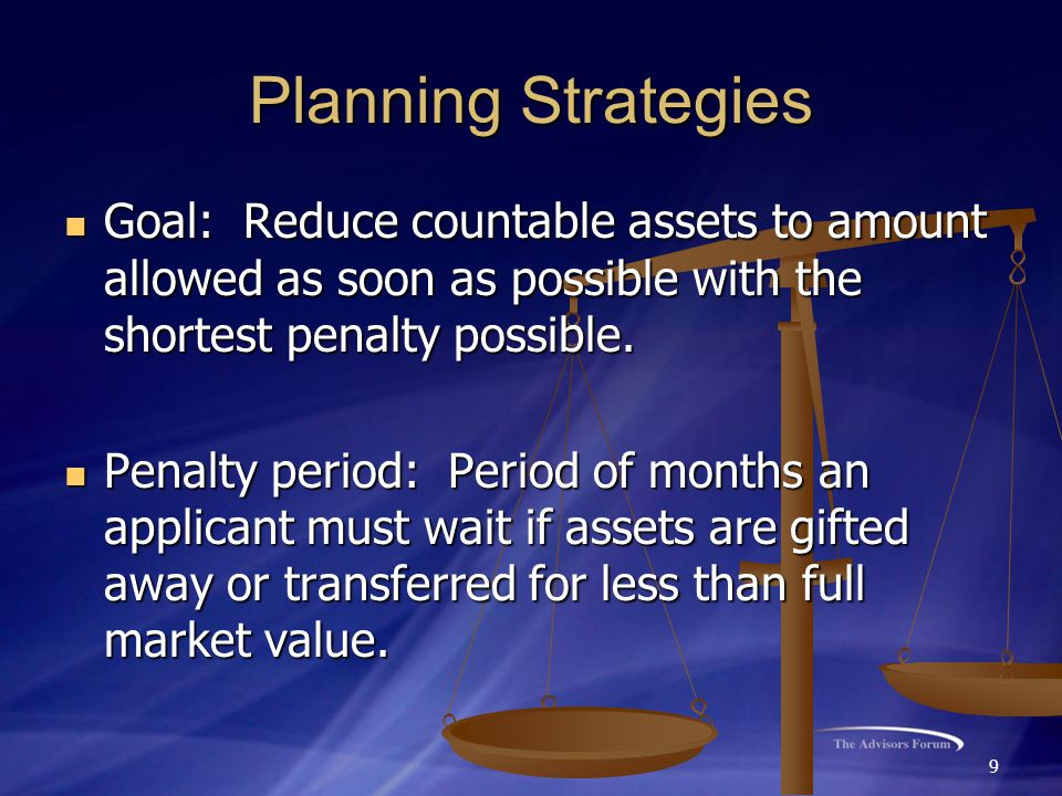 9 Planning Strategies Goal: Reduce countable assets to amount allowed as soon as possible with the shortest penalty possible. Goal: Reduce countable a