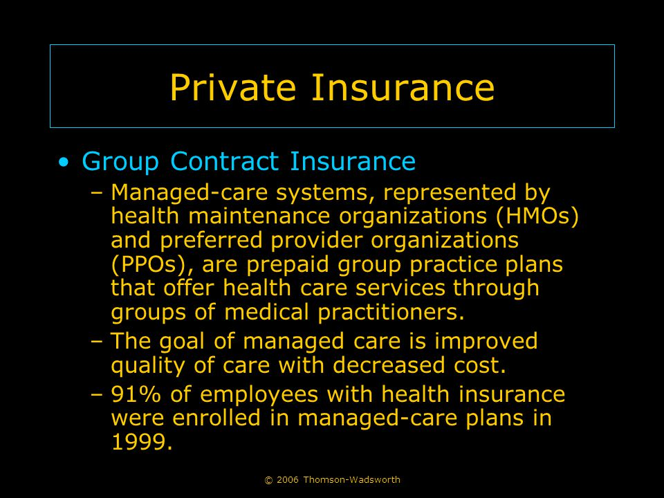 © 2006 Thomson-Wadsworth Private Insurance Group Contract Insurance –Managed-care systems, represented by health maintenance organizations (HMOs) and preferred provider organizations (PPOs), are prepaid group practice plans that offer health care services through groups of medical practitioners.