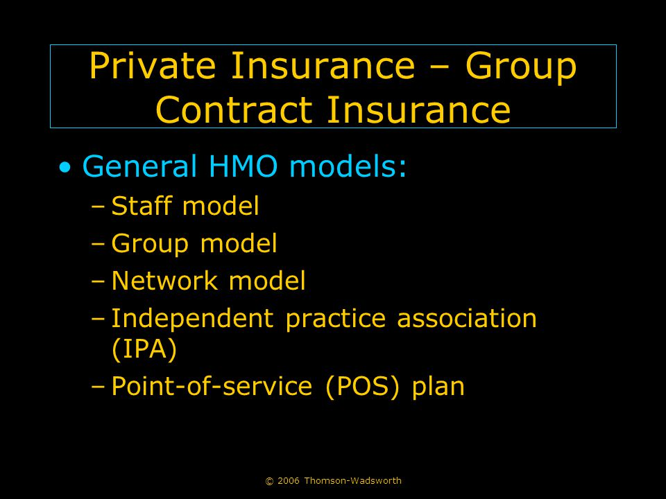 © 2006 Thomson-Wadsworth Private Insurance – Group Contract Insurance General HMO models: –Staff model –Group model –Network model –Independent practice association (IPA) –Point-of-service (POS) plan