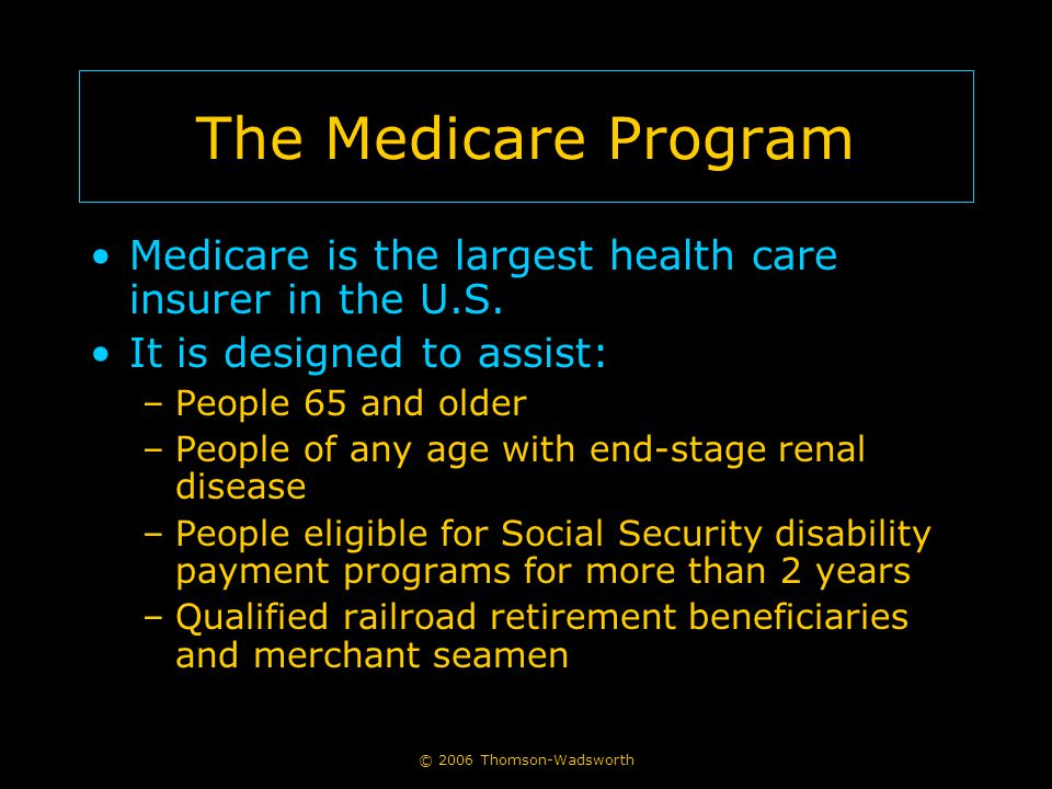 The Medicare Program Medicare is the largest health care insurer in the U.S. It is designed to assist: –People 65 and older –People of any age with en