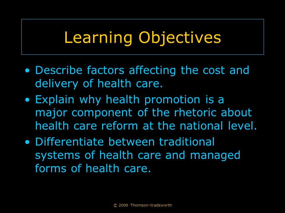 © 2006 Thomson-Wadsworth Learning Objectives Describe factors affecting the cost and delivery of health care. Explain why health promotion is a major