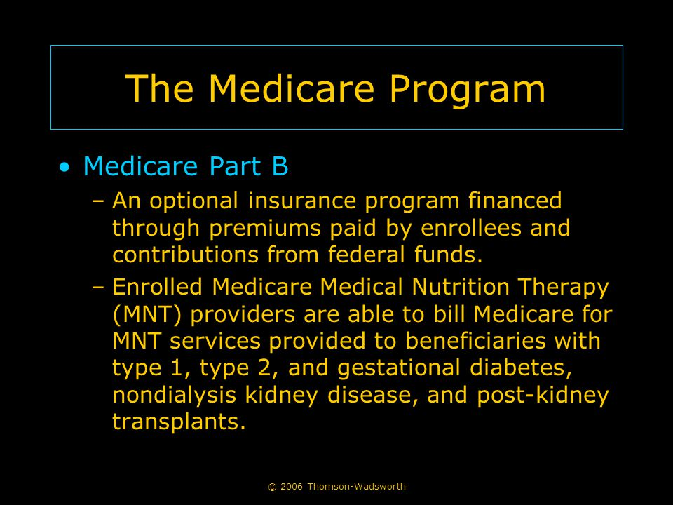 © 2006 Thomson-Wadsworth The Medicare Program Medicare Part B –An optional insurance program financed through premiums paid by enrollees and contribut